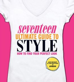 Seventeen Ultimate Guide to Style: How to Find Your Perfect Look