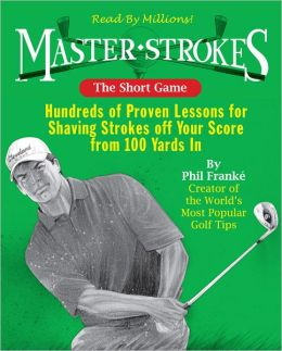 Master Strokes: The Short Game: Hundreds of Proven Lessons for Shaving Strokes Off Your Score from 100 Yards In