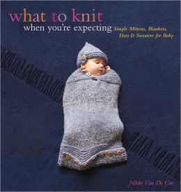 What to Knit When You're Expecting: Simple Mittens, Blankets, Hats & Sweaters for Baby