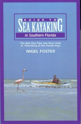 Guide to Sea Kayaking in Southern Florida: The Best Day Trips and Tours from St. Petersburg to the Florida Keys (Regional Sea Kayaking)