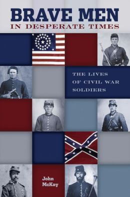 Brave Men in Desperate Times: The Lives of Civil War Soldiers