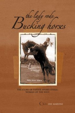 Lady Rode Bucking Horses: The Story of Fanny Sperry Steele, Woman of the West