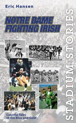 Stadium Stories: Notre Dame Fighting Irish: Colorful Tales of the Blue and Gold