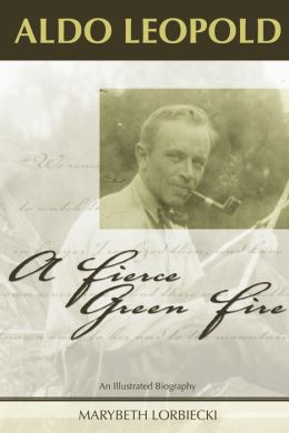 Aldo Leopold: A Fierce Green Fire: An Illustrated Biography