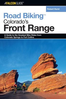Road Biking Colorado's Front Range: A Guide to the Greatest Bike Rides from Colorado Springs to Fort Collins