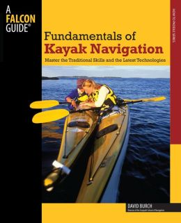 Falcon Guide Fundamentals of Kayak Navigation: Master the Traditional Skills and the Latest Technologies (How to Paddle Series)