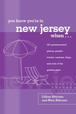 You Know You're in New Jersey When...: 101 Quintessential Places, People, Events, Customs, Lingo, and Eats of the Garden State