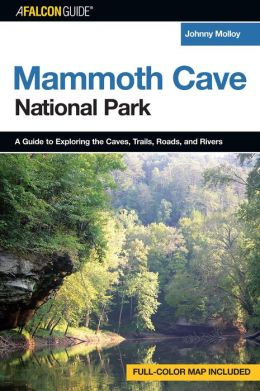 Mammoth Cave National Park: A Guide to Exploring the Caves, Trails, Roads, and Rivers