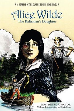 Alice Wilde, The Raftsman's Daughter: A Reprint of the Classic Beadle Dime Novel