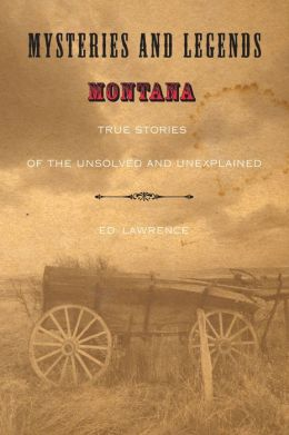Mysteries and Legends of Montana: True Stories of the Unsolved and Unexplained