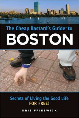 The Cheap Bastard's Guide to Boston: Secrets of Living the Good Life--For Free! Kris Frieswick