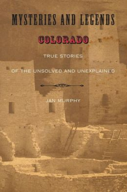 Mysteries and Legends of Colorado: True Stories of the Unsolved and Unexplained