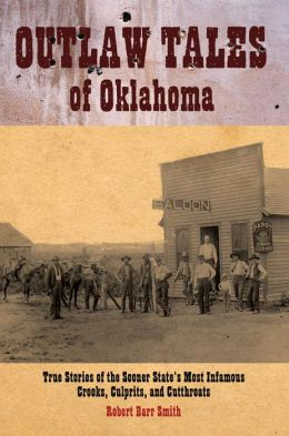 Outlaw Tales of Oklahoma: True Stories of the Sooner State's Most Infamous Crooks, Culprits, and Cutthroats