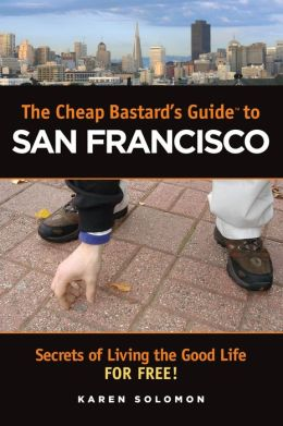 Cheap Bastard's Guide to San Francisco: Secrets for Living the Good Life--for Free!