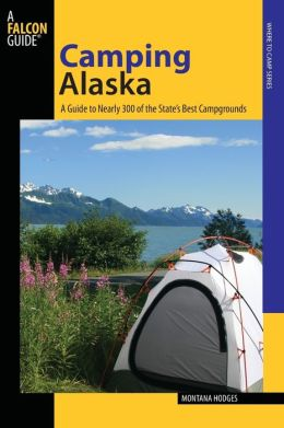 Camping Alaska: A Guide to Nearly 300 of the State's Best Campgrounds