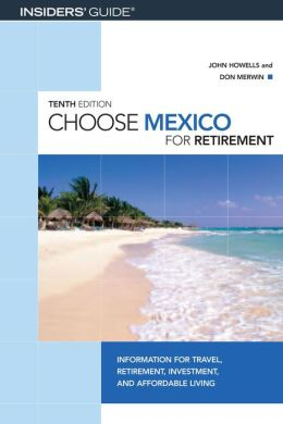 Choose Mexico for Retirement: Information for Travel, Retirement, Investment, and Affordable Living