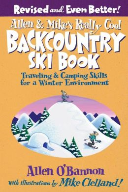 Allen and Mike's Really Cool Backcountry Ski Book: Traveling and Camping Skills for a Winter Environment