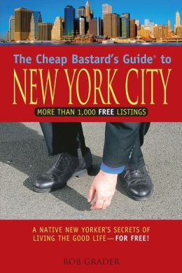 The Cheap Bastard's Guide to New York City: A Native New Yorker's Secrets of Living the Good Life-for Free!