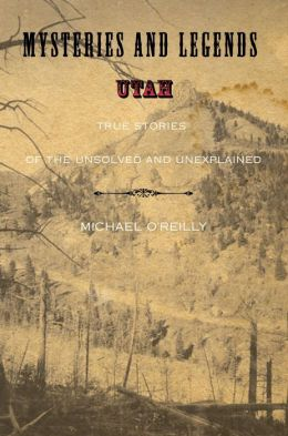Mysteries and Legends of Utah: True Stories of the Unsolved and Unexplained