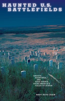 Haunted U.S. Battlefields: Ghosts Hauntings and Eerie Events from Americas Fields of Honor