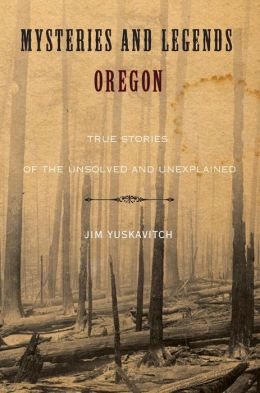 Mysteries and Legends of Oregon: True Stories of the Unsolved and Unexplained