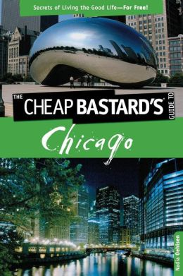 Cheap Bastard's Guide to Chicago, 2nd: Secrets of Living the Good Life--for Free!