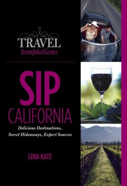 Travel Temptations / SIP: California: Delicious Destinations, Secret Hideaways, Expert Sources