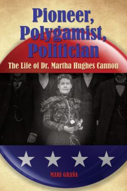 Pioneer, Polygamist, Politician: The Life of Dr. Martha Hughes Cannon