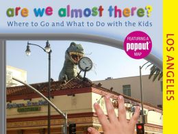 Are We Almost There? Los Angeles: Where to Go and What to Do with the Kids