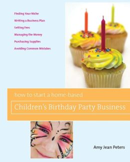How to Start a Home-Based Children's Birthday Party Business (Home-Based Business Series)