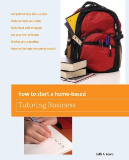 How to Start a Home-Based Tutoring Business: *Get paid to help kids succeed *Make parents your ally *Build trust with students *Set your own schedule *Market your expertise *Become the tutor everybody wants!