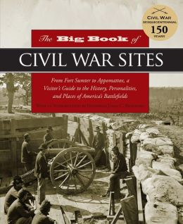 The Big Book of Civil War Sites: From Fort Sumter to Appomattox, a Visitor's Guide to the History, Personalities, and Places of America's Battlefields