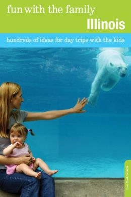 Fun with the Family Illinois, 7th: Hundreds of Ideas for Day Trips with the Kids