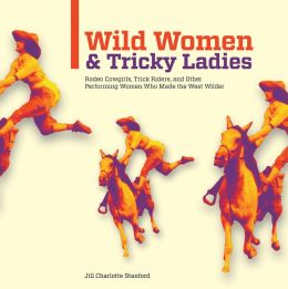 Wild Women and Tricky Ladies: Rodeo Cowgirls, Trick Riders, and Other Performing Women Who Made the West Wilder