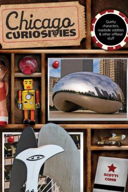 Chicago Curiosities: Quirky Characters, Roadside Oddities & Other Offbeat Stuff