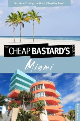 The Cheap Bastard's Guide to Miami: Secrets of Living the Good Life--For Less!