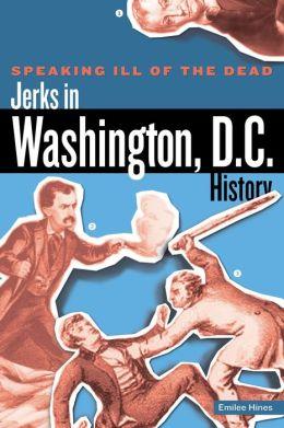 Speaking Ill of the Dead: Jerks in Washington, D.C., History