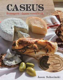 Caseus Fromagerie Bistro Cookbook: Every Cheese Has a Story