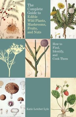 Complete Guide to Edible Wild Plants, Mushrooms, Fruits and Nuts, 2nd Ed.