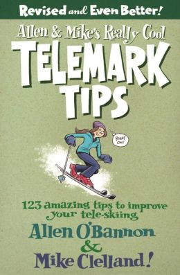 Allen & Mike's Really Cool Telemark Tips, Revised and Even Better!: 123 Amazing Tips to Improve Your Tele-Skiing