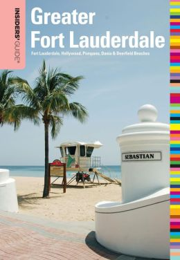 Insiders' Guide to Greater Fort Lauderdale: Fort Lauderdale, Hollywood, Pompano, Dania & Deerfield Beaches