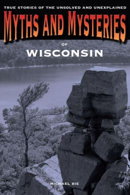 Myths and Mysteries of Wisconsin: True Stories of the Unsolved and Unexplained