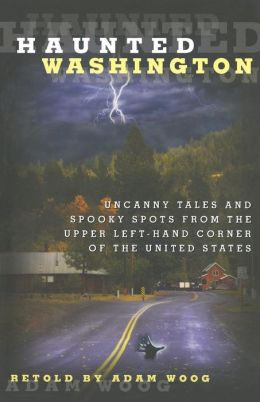 Haunted Washington: Uncanny Tales and Spooky Spots from the Upper Left-Hand Corner of the United States