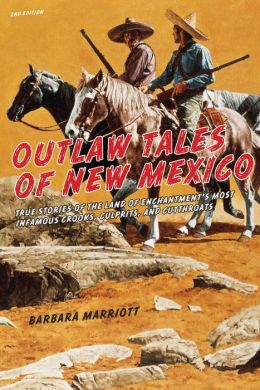 Outlaw Tales of New Mexico: True Stories of the Land of Enchantment's Most Infamous Crooks, Culprits , and Cutthroats