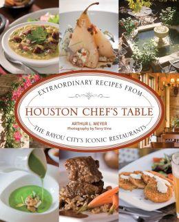 Houston Chef's Table: Extraordinary Recipes from the Bayou City's Iconic Restaurants