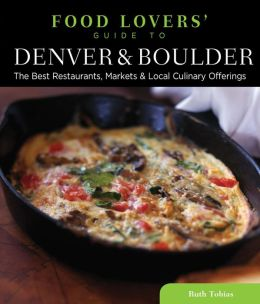 Food Lovers' Guide to Denver & Boulder: The Best Restaurants, Markets & Local Culinary Offerings