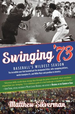 Swinging '73: The Incredible Year Baseball Got the Designated Hitter, Wife-Swapping Pitchers, and Willie Mays Said Goodbye to America