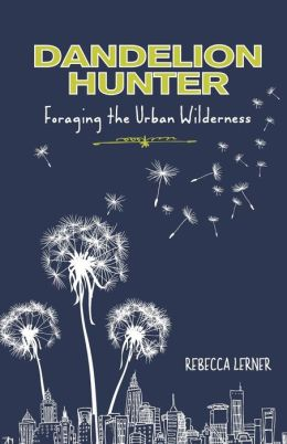 Dandelion Hunter: Foraging the Urban Wilderness