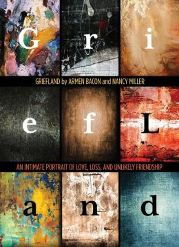 Griefland: An Intimate Portrait of Love, Loss, and Unlikely Friendship
