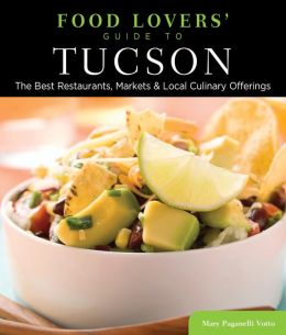 Food Lovers' Guide to Tucson: The Best Restaurants, Markets & Local Culinary Offerings